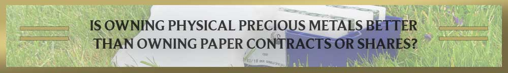 Is Owning Physical Precious Metals Better Than Owning Paper Contracts or Shares?